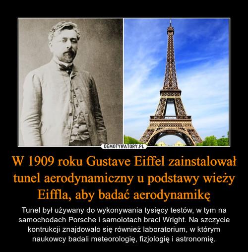 W 1909 roku Gustave Eiffel zainstalował tunel aerodynamiczny u podstawy wieży Eiffla, aby badać aerodynamikę