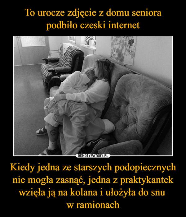 Kiedy jedna ze starszych podopiecznych nie mogła zasnąć, jedna z praktykantek wzięła ją na kolana i ułożyła do snu w ramionach –