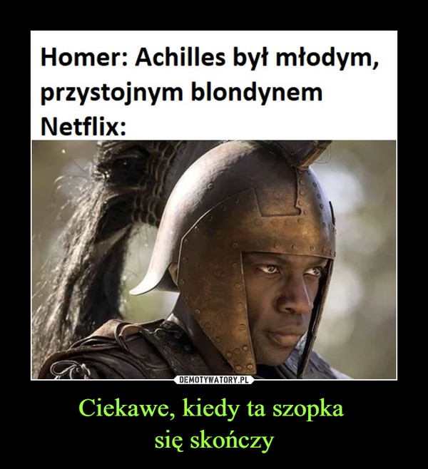 Ciekawe, kiedy ta szopka się skończy –  Homer: Achilles był młodym,przystojnym blondynemNetflix: