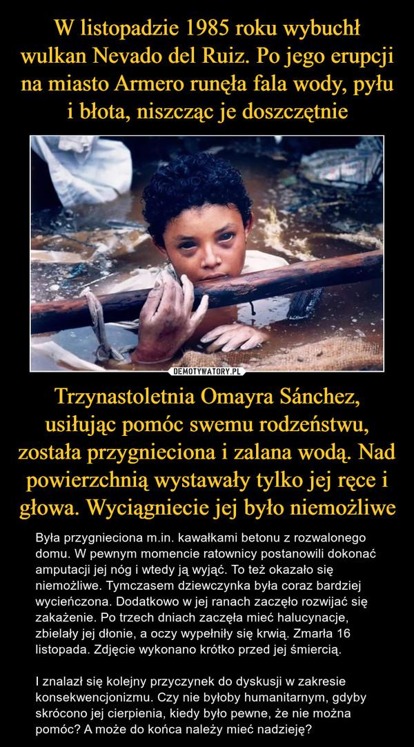 Trzynastoletnia Omayra Sánchez, usiłując pomóc swemu rodzeństwu, została przygnieciona i zalana wodą. Nad powierzchnią wystawały tylko jej ręce i głowa. Wyciągniecie jej było niemożliwe – Była przygnieciona m.in. kawałkami betonu z rozwalonego domu. W pewnym momencie ratownicy postanowili dokonać amputacji jej nóg i wtedy ją wyjąć. To też okazało się niemożliwe. Tymczasem dziewczynka była coraz bardziej wycieńczona. Dodatkowo w jej ranach zaczęło rozwijać się zakażenie. Po trzech dniach zaczęła mieć halucynacje, zbielały jej dłonie, a oczy wypełniły się krwią. Zmarła 16 listopada. Zdjęcie wykonano krótko przed jej śmiercią.I znalazł się kolejny przyczynek do dyskusji w zakresie konsekwencjonizmu. Czy nie byłoby humanitarnym, gdyby skrócono jej cierpienia, kiedy było pewne, że nie można pomóc? A może do końca należy mieć nadzieję?