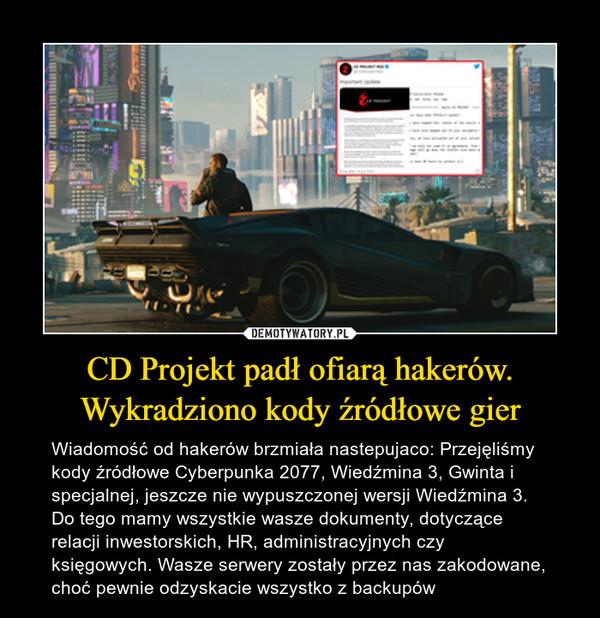 CD Projekt padł ofiarą hakerów.Wykradziono kody źródłowe gier – Wiadomość od hakerów brzmiała nastepujaco: Przejęliśmy kody źródłowe Cyberpunka 2077, Wiedźmina 3, Gwinta i specjalnej, jeszcze nie wypuszczonej wersji Wiedźmina 3. Do tego mamy wszystkie wasze dokumenty, dotyczące relacji inwestorskich, HR, administracyjnych czy księgowych. Wasze serwery zostały przez nas zakodowane, choć pewnie odzyskacie wszystko z backupów