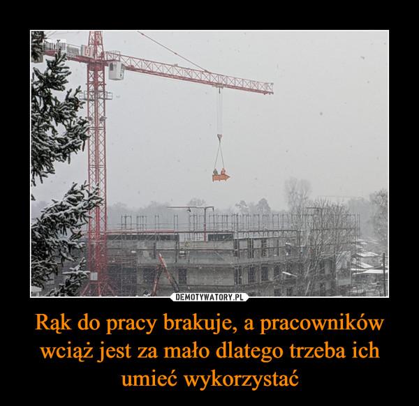 Rąk do pracy brakuje, a pracowników wciąż jest za mało dlatego trzeba ich umieć wykorzystać –