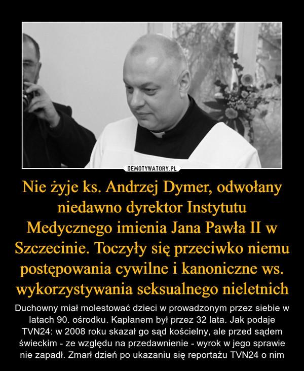 Nie żyje ks. Andrzej Dymer, odwołany niedawno dyrektor Instytutu Medycznego imienia Jana Pawła II w Szczecinie. Toczyły się przeciwko niemu postępowania cywilne i kanoniczne ws. wykorzystywania seksualnego nieletnich – Duchowny miał molestować dzieci w prowadzonym przez siebie w latach 90. ośrodku. Kapłanem był przez 32 lata. Jak podaje TVN24: w 2008 roku skazał go sąd kościelny, ale przed sądem świeckim - ze względu na przedawnienie - wyrok w jego sprawie nie zapadł. Zmarł dzień po ukazaniu się reportażu TVN24 o nim