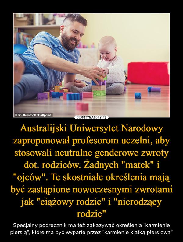 """Australijski Uniwersytet Narodowy zaproponował profesorom uczelni, aby stosowali neutralne genderowe zwroty dot. rodziców. Żadnych """"matek"""" i """"ojców"""". Te skostniałe określenia mają być zastąpione nowoczesnymi zwrotami jak """"ciążowy rodzic"""" i """"nierodzący rodzic"""" – Specjalny podręcznik ma też zakazywać określenia """"karmienie piersią"""", które ma być wyparte przez """"karmienie klatką piersiową"""""""