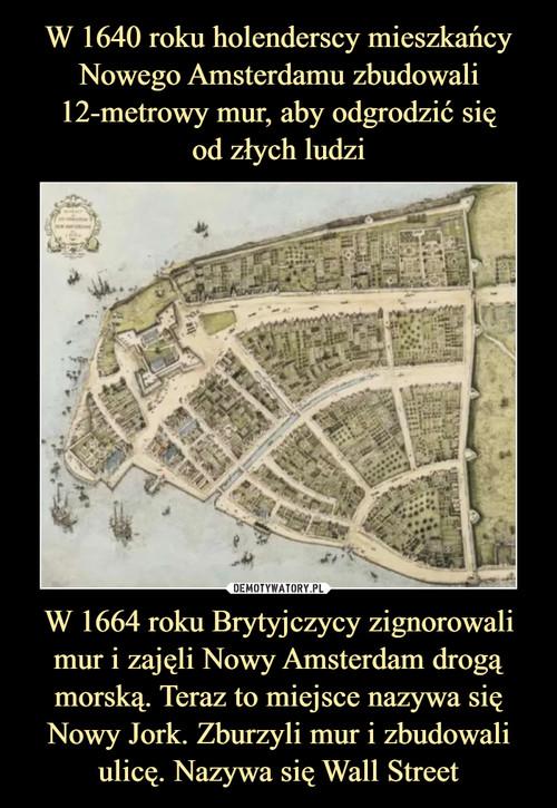 W 1640 roku holenderscy mieszkańcy Nowego Amsterdamu zbudowali 12-metrowy mur, aby odgrodzić się od złych ludzi W 1664 roku Brytyjczycy zignorowali mur i zajęli Nowy Amsterdam drogą morską. Teraz to miejsce nazywa się Nowy Jork. Zburzyli mur i zbudowali ulicę. Nazywa się Wall Street