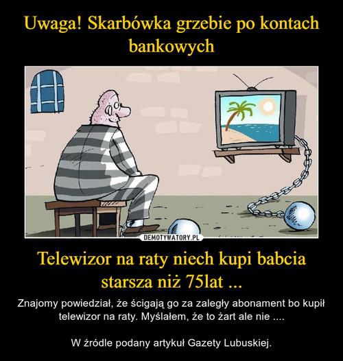 Uwaga! Skarbówka grzebie po kontach bankowych Telewizor na raty niech kupi babcia starsza niż 75lat ...