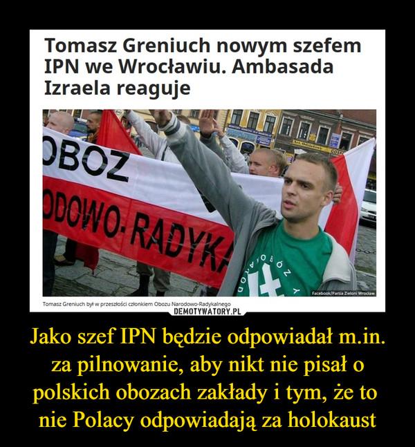 Jako szef IPN będzie odpowiadał m.in. za pilnowanie, aby nikt nie pisał o polskich obozach zakłady i tym, że to nie Polacy odpowiadają za holokaust –