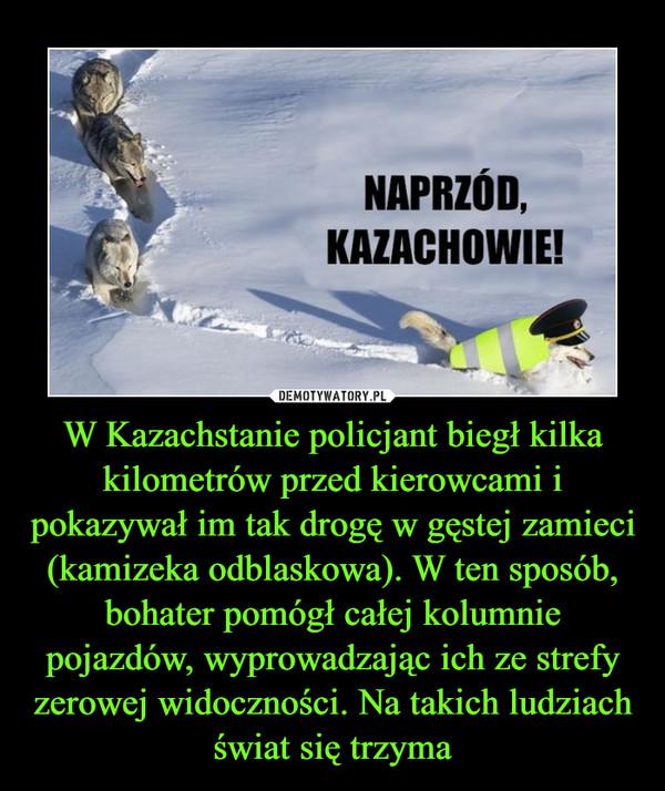 W Kazachstanie policjant biegł kilka kilometrów przed kierowcami i pokazywał im tak drogę w gęstej zamieci (kamizeka odblaskowa). W ten sposób, bohater pomógł całej kolumnie pojazdów, wyprowadzając ich ze strefy zerowej widoczności. Na takich ludziach świat się trzyma –