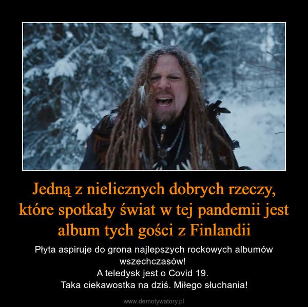 Jedną z nielicznych dobrych rzeczy, które spotkały świat w tej pandemii jest album tych gości z Finlandii – Płyta aspiruje do grona najlepszych rockowych albumów wszechczasów! A teledysk jest o Covid 19. Taka ciekawostka na dziś. Miłego słuchania!