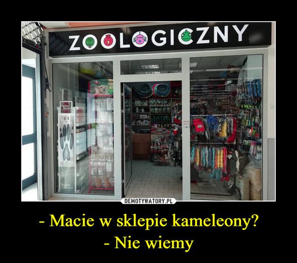 - Macie w sklepie kameleony?- Nie wiemy –