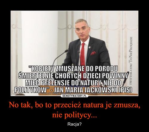 No tak, bo to przecież natura je zmusza, nie politycy...