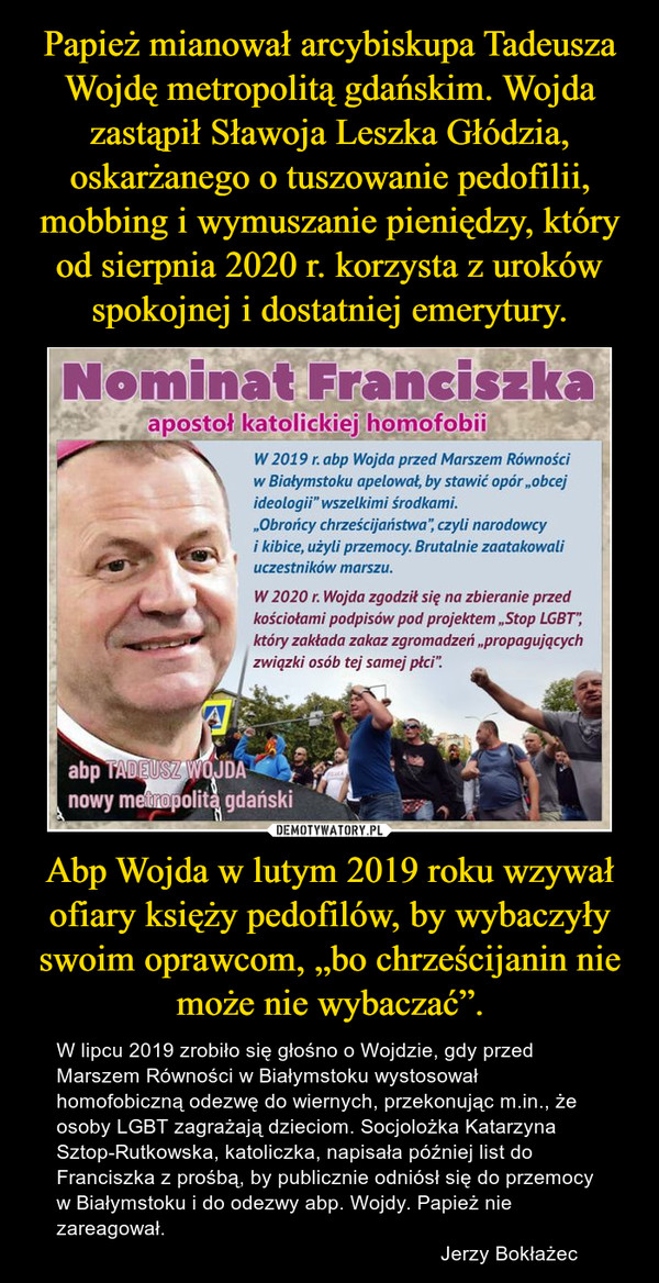 """Abp Wojda w lutym 2019 roku wzywał ofiary księży pedofilów, by wybaczyły swoim oprawcom, """"bo chrześcijanin nie może nie wybaczać"""". – W lipcu 2019 zrobiło się głośno o Wojdzie, gdy przed Marszem Równości w Białymstoku wystosował homofobiczną odezwę do wiernych, przekonując m.in., że osoby LGBT zagrażają dzieciom. Socjolożka Katarzyna Sztop-Rutkowska, katoliczka, napisała później list do Franciszka z prośbą, by publicznie odniósł się do przemocy w Białymstoku i do odezwy abp. Wojdy. Papież nie zareagował.                                                                     Jerzy Bokłażec"""
