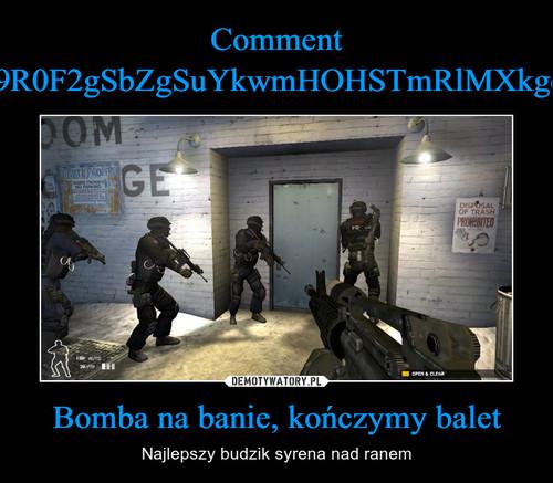 Comment cj9R0F2gSbZgSuYkwmHOHSTmRlMXkgcZ Bomba na banie, kończymy balet