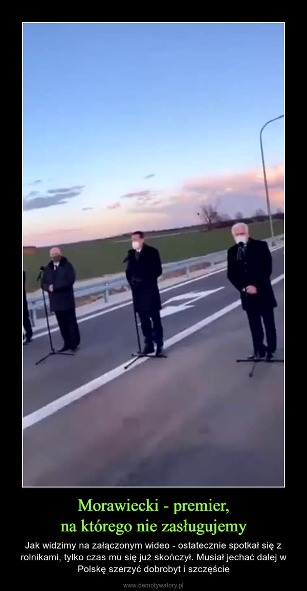 Morawiecki - premier,na którego nie zasługujemy – Jak widzimy na załączonym wideo - ostatecznie spotkał się z rolnikami, tylko czas mu się już skończył. Musiał jechać dalej w Polskę szerzyć dobrobyt i szczęście