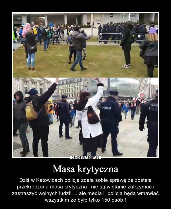 Masa krytyczna – Dziś w Katowicach policja zdała sobie sprawę że została przekroczona masa krytyczna i nie są w stanie zatrzymać i zastraszyć wolnych ludzi! ... ale media i  policja będą wmawiać wszystkim że było tylko 150 osób !