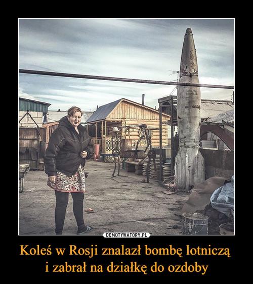 Koleś w Rosji znalazł bombę lotniczą  i zabrał na działkę do ozdoby
