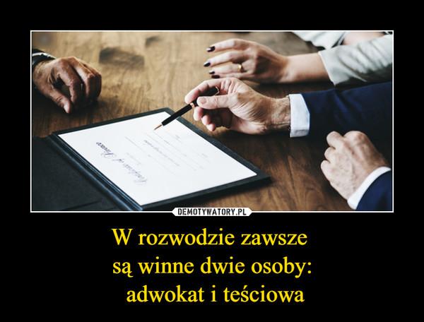 W rozwodzie zawsze są winne dwie osoby: adwokat i teściowa –