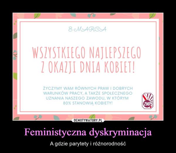 Feministyczna dyskryminacja – A gdzie parytety i róźnorodność