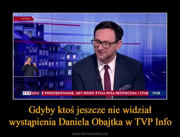 Gdyby ktoś jeszcze nie widział wystąpienia Daniela Obajtka w TVP Info –