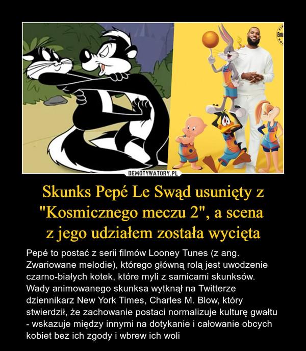 """Skunks Pepé Le Swąd usunięty z """"Kosmicznego meczu 2"""", a scena z jego udziałem została wycięta – Pepé to postać z serii filmów Looney Tunes (z ang. Zwariowane melodie), którego główną rolą jest uwodzenie czarno-białych kotek, które myli z samicami skunksów. Wady animowanego skunksa wytknął na Twitterze dziennikarz New York Times, Charles M. Blow, który stwierdził, że zachowanie postaci normalizuje kulturę gwałtu - wskazuje między innymi na dotykanie i całowanie obcych kobiet bez ich zgody i wbrew ich woli"""