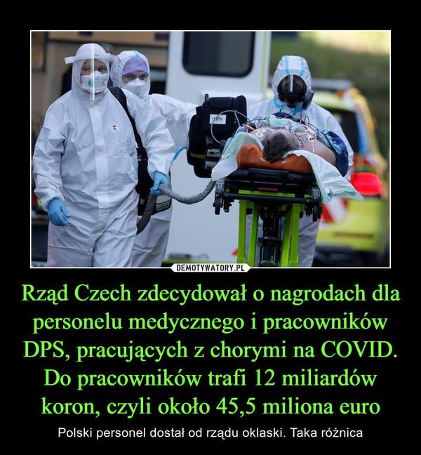 Rząd Czech zdecydował o nagrodach dla personelu medycznego i pracowników DPS, pracujących z chorymi na COVID. Do pracowników trafi 12 miliardów koron, czyli około 45,5 miliona euro – Polski personel dostał od rządu oklaski. Taka różnica