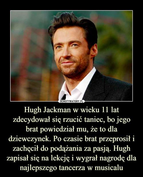Hugh Jackman w wieku 11 lat zdecydował się rzucić taniec, bo jego brat powiedział mu, że to dla dziewczynek. Po czasie brat przeprosił i zachęcił do podążania za pasją. Hugh zapisał się na lekcję i wygrał nagrodę dla najlepszego tancerza w musicalu