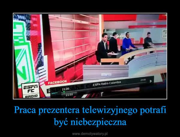 Praca prezentera telewizyjnego potrafi być niebezpieczna –