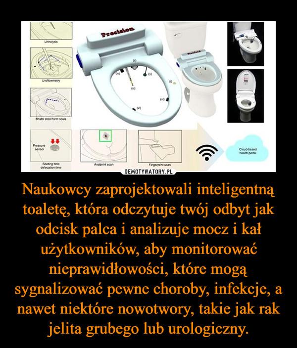 Naukowcy zaprojektowali inteligentną toaletę, która odczytuje twój odbyt jak odcisk palca i analizuje mocz i kał użytkowników, aby monitorować nieprawidłowości, które mogą sygnalizować pewne choroby, infekcje, a nawet niektóre nowotwory, takie jak rak jelita grubego lub urologiczny. –