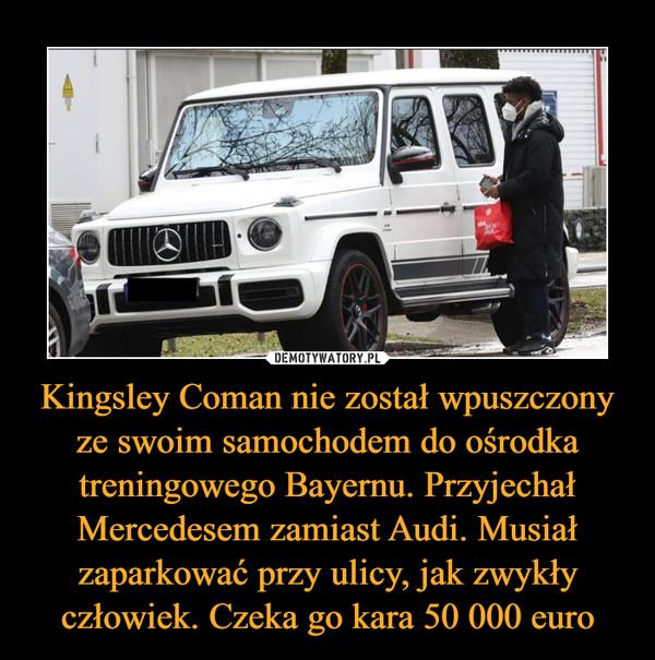 Kingsley Coman nie został wpuszczony ze swoim samochodem do ośrodka treningowego Bayernu. Przyjechał Mercedesem zamiast Audi. Musiał zaparkować przy ulicy, jak zwykły człowiek. Czeka go kara 50 000 euro –
