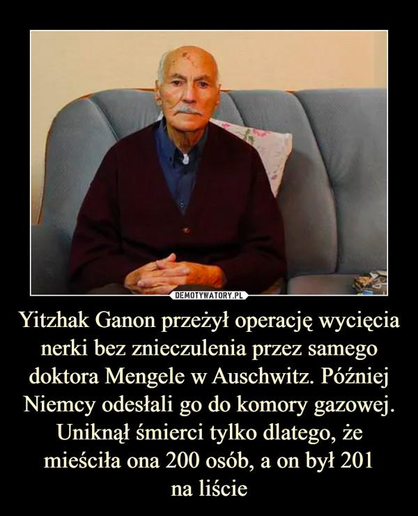Yitzhak Ganon przeżył operację wycięcia nerki bez znieczulenia przez samego doktora Mengele w Auschwitz. Później Niemcy odesłali go do komory gazowej. Uniknął śmierci tylko dlatego, że mieściła ona 200 osób, a on był 201na liście –