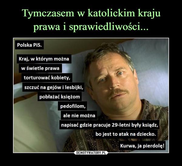 –  Polska PiS.Kraj, w którym możnaw świetle prawatorturować kobiety,szczuć na gejów i lesbijki,pobłażać księżompedofilom,ale nie możnanapisać gdzie pracuje 29-letni były ksiądz,bo jest to atak na dziecko.Kurwa, ja pierdolę!