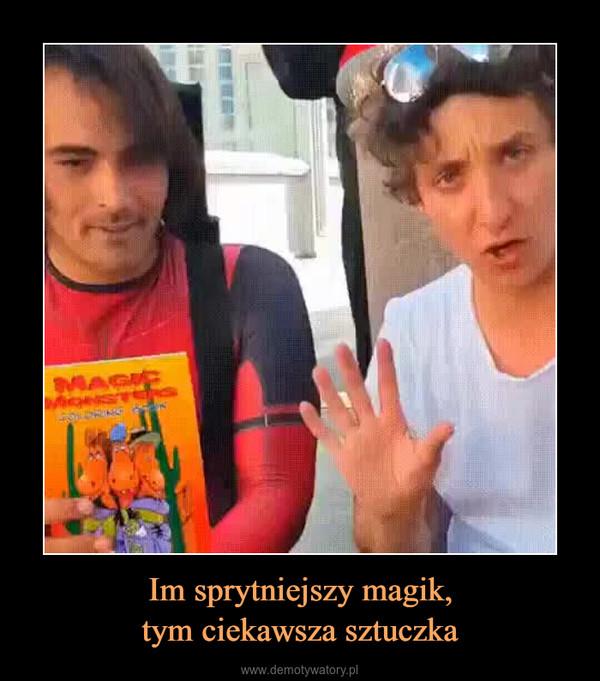 Im sprytniejszy magik,tym ciekawsza sztuczka –