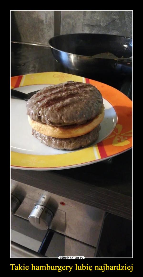 Takie hamburgery lubię najbardziej –