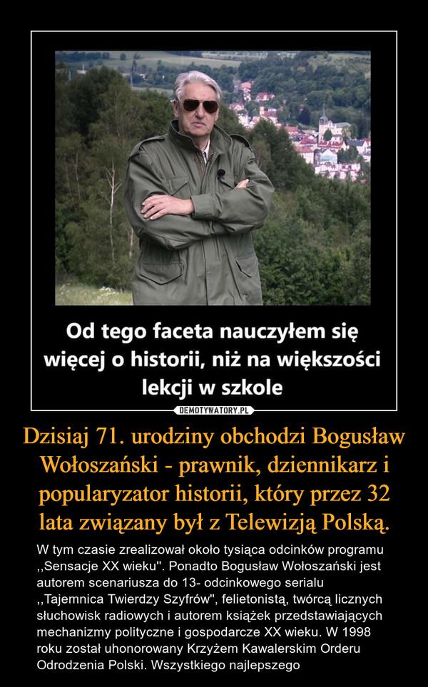 Dzisiaj 71. urodziny obchodzi Bogusław Wołoszański - prawnik, dziennikarz i popularyzator historii, który przez 32 lata związany był z Telewizją Polską. – W tym czasie zrealizował około tysiąca odcinków programu ,,Sensacje XX wieku''. Ponadto Bogusław Wołoszański jest autorem scenariusza do 13- odcinkowego serialu ,,Tajemnica Twierdzy Szyfrów'', felietonistą, twórcą licznych słuchowisk radiowych i autorem książek przedstawiających mechanizmy polityczne i gospodarcze XX wieku. W 1998 roku został uhonorowany Krzyżem Kawalerskim Orderu Odrodzenia Polski. Wszystkiego najlepszego
