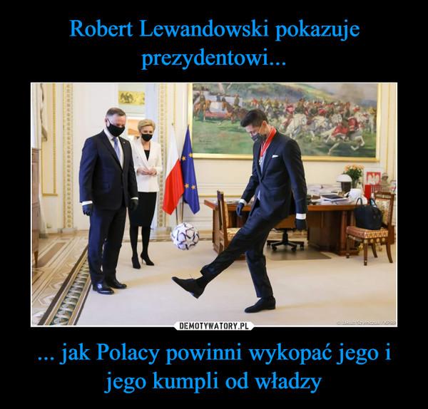 ... jak Polacy powinni wykopać jego i jego kumpli od władzy –
