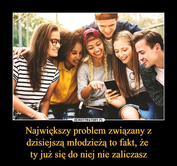 Największy problem związany z dzisiejszą młodzieżą to fakt, że ty już się do niej nie zaliczasz –
