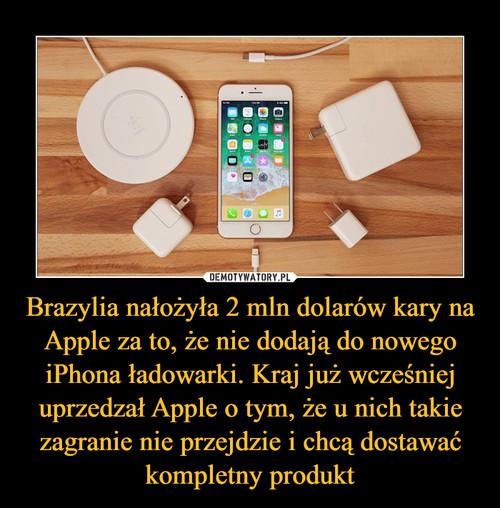 Brazylia nałożyła 2 mln dolarów kary na Apple za to, że nie dodają do nowego iPhona ładowarki. Kraj już wcześniej uprzedzał Apple o tym, że u nich takie zagranie nie przejdzie i chcą dostawać kompletny produkt