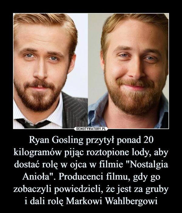 """Ryan Gosling przytył ponad 20 kilogramów pijąc roztopione lody, aby dostać rolę w ojca w filmie """"Nostalgia Anioła"""". Producenci filmu, gdy go zobaczyli powiedzieli, że jest za grubyi dali rolę Markowi Wahlbergowi –"""