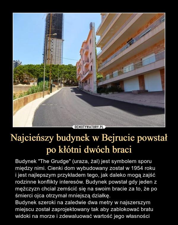"""Najcieńszy budynek w Bejrucie powstał po kłótni dwóch braci – Budynek """"The Grudge"""" (uraza, żal) jest symbolem sporu między nimi. Cienki dom wybudowany został w 1954 rokui jest najlepszym przykładem tego, jak daleko mogą zajść rodzinne konflikty interesów. Budynek powstał gdy jeden z mężczyzn chciał zemścić się na swoim bracie za to, że po śmierci ojca otrzymał mniejszą działkę.Budynek szeroki na zaledwie dwa metry w najszerszym miejscu został zaprojektowany tak aby zablokować bratu widoki na morze i zdewaluować wartość jego własności"""