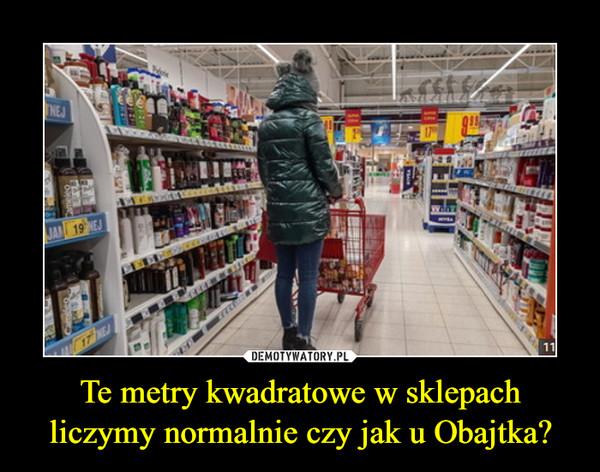Te metry kwadratowe w sklepach liczymy normalnie czy jak u Obajtka? –