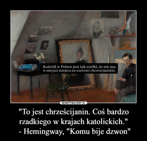 """""""To jest chrześcijanin. Coś bardzo rzadkiego w krajach katolickich.""""  - Hemingway, """"Komu bije dzwon"""""""