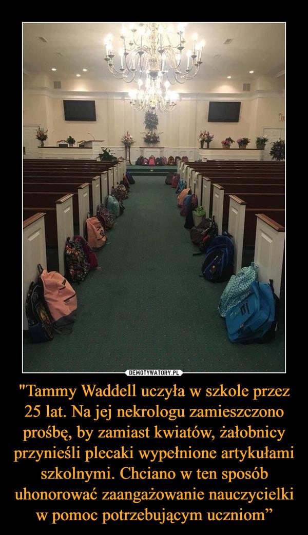 """""""Tammy Waddell uczyła w szkole przez 25 lat. Na jej nekrologu zamieszczono prośbę, by zamiast kwiatów, żałobnicy przynieśli plecaki wypełnione artykułami szkolnymi. Chciano w ten sposób uhonorować zaangażowanie nauczycielki w pomoc potrzebującym uczniom"""" –"""