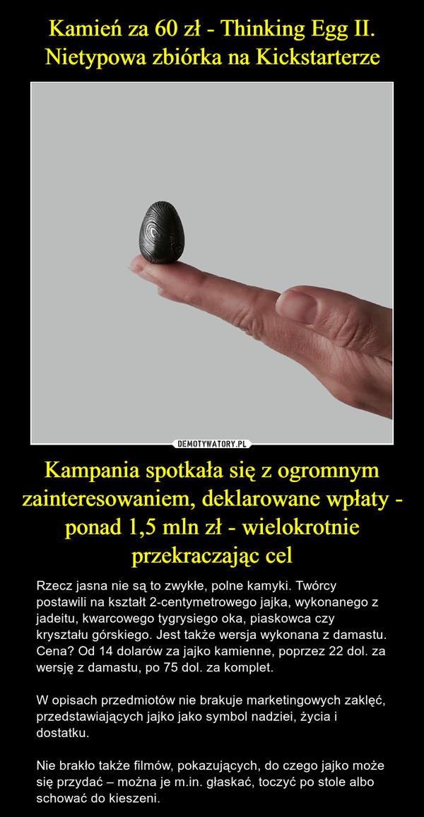 Kampania spotkała się z ogromnym zainteresowaniem, deklarowane wpłaty - ponad 1,5 mln zł - wielokrotnie przekraczając cel – Rzecz jasna nie są to zwykłe, polne kamyki. Twórcy postawili na kształt 2-centymetrowego jajka, wykonanego z jadeitu, kwarcowego tygrysiego oka, piaskowca czy kryształu górskiego. Jest także wersja wykonana z damastu. Cena? Od 14 dolarów za jajko kamienne, poprzez 22 dol. za wersję z damastu, po 75 dol. za komplet.W opisach przedmiotów nie brakuje marketingowych zaklęć, przedstawiających jajko jako symbol nadziei, życia i dostatku.Nie brakło także filmów, pokazujących, do czego jajko może się przydać – można je m.in. głaskać, toczyć po stole albo schować do kieszeni.