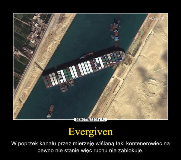 Evergiven – W poprzek kanału przez mierzeję wiślaną taki kontenerowiec na pewno nie stanie więc ruchu nie zablokuje.