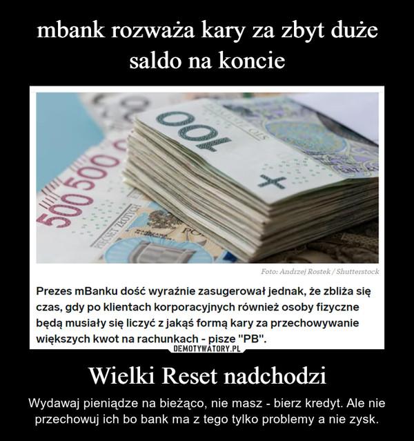 Wielki Reset nadchodzi – Wydawaj pieniądze na bieżąco, nie masz - bierz kredyt. Ale nie przechowuj ich bo bank ma z tego tylko problemy a nie zysk.