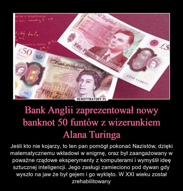 Bank Anglii zaprezentował nowy banknot 50 funtów z wizerunkiemAlana Turinga – Jeśli kto nie kojarzy, to ten pan pomógł pokonać Nazistów, dzięki matematycznemu wkładowi w enigmę, oraz był zaangażowany w poważne rządowe eksperymenty z komputerami i wymyślił ideę sztucznej inteligencji. Jego zasługi zamieciono pod dywan gdy wyszło na jaw że był gejem i go wyklęto. W XXI wieku został zrehabilitowany