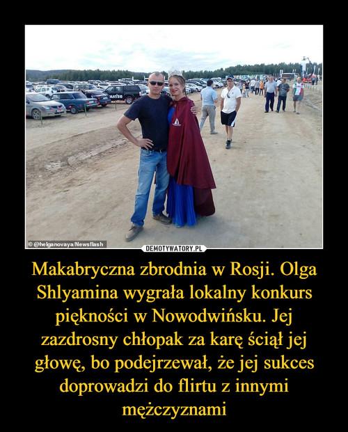 Makabryczna zbrodnia w Rosji. Olga Shlyamina wygrała lokalny konkurs piękności w Nowodwińsku. Jej zazdrosny chłopak za karę ściął jej głowę, bo podejrzewał, że jej sukces doprowadzi do flirtu z innymi mężczyznami