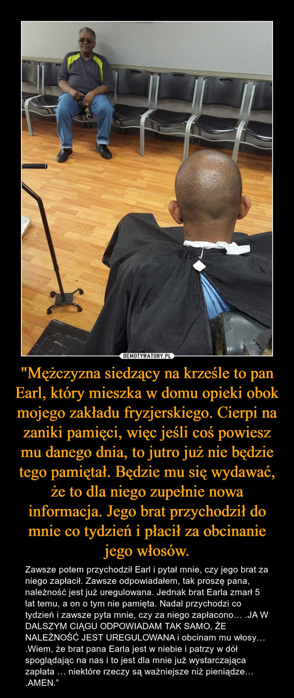 """""""Mężczyzna siedzący na krześle to pan Earl, który mieszka w domu opieki obok mojego zakładu fryzjerskiego. Cierpi na zaniki pamięci, więc jeśli coś powiesz mu danego dnia, to jutro już nie będzie tego pamiętał. Będzie mu się wydawać, że to dla niego zupełnie nowa informacja. Jego brat przychodził do mnie co tydzień i płacił za obcinanie jego włosów."""