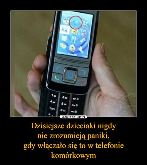 Dzisiejsze dzieciaki nigdy nie zrozumieją paniki, gdy włączało się to w telefonie komórkowym