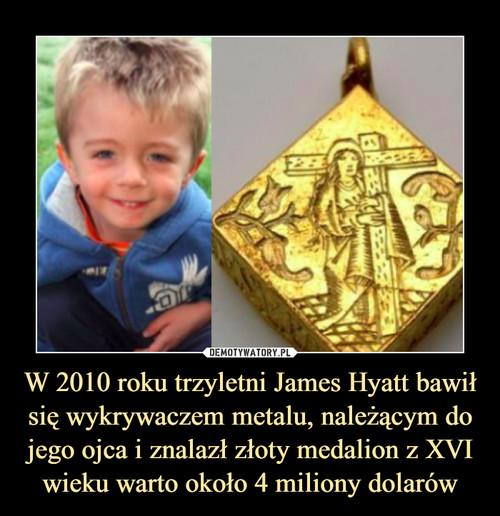 W 2010 roku trzyletni James Hyatt bawił się wykrywaczem metalu, należącym do jego ojca i znalazł złoty medalion z XVI wieku warto około 4 miliony dolarów